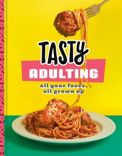 Tasty adulting : all your faves, all grown up. by
