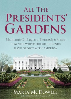 All The Presidentsu0027 Gardens : Madisonu0027s Cabbages To Kennedyu0027s Roses : How  The White House Grounds Have Grown With America Publication Year:2016